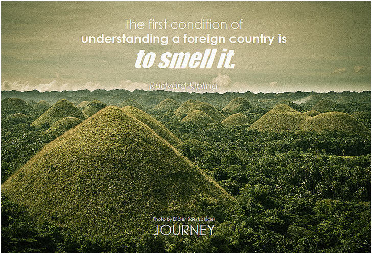The first condition of understanding a foreign country is to smell it. - Rudyard Kipling